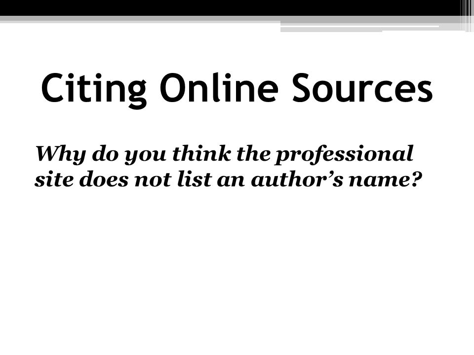Citing Online Sources Why do you think the professional site does not list an author's name