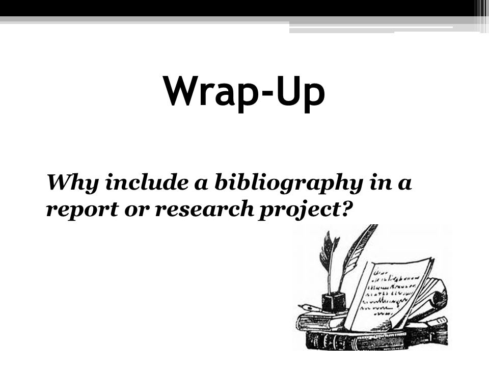 Wrap-Up Why include a bibliography in a report or research project