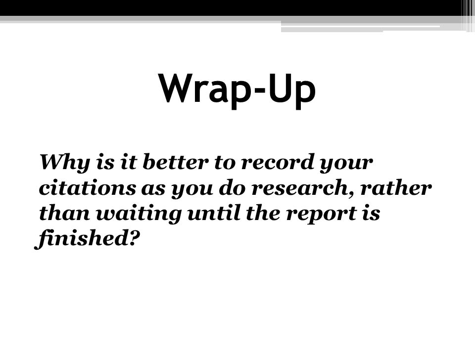 Wrap-Up Why is it better to record your citations as you do research, rather than waiting until the report is finished