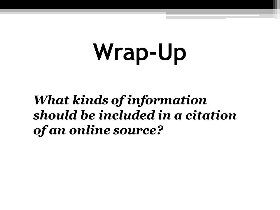 Wrap-Up What kinds of information should be included in a citation of an online source