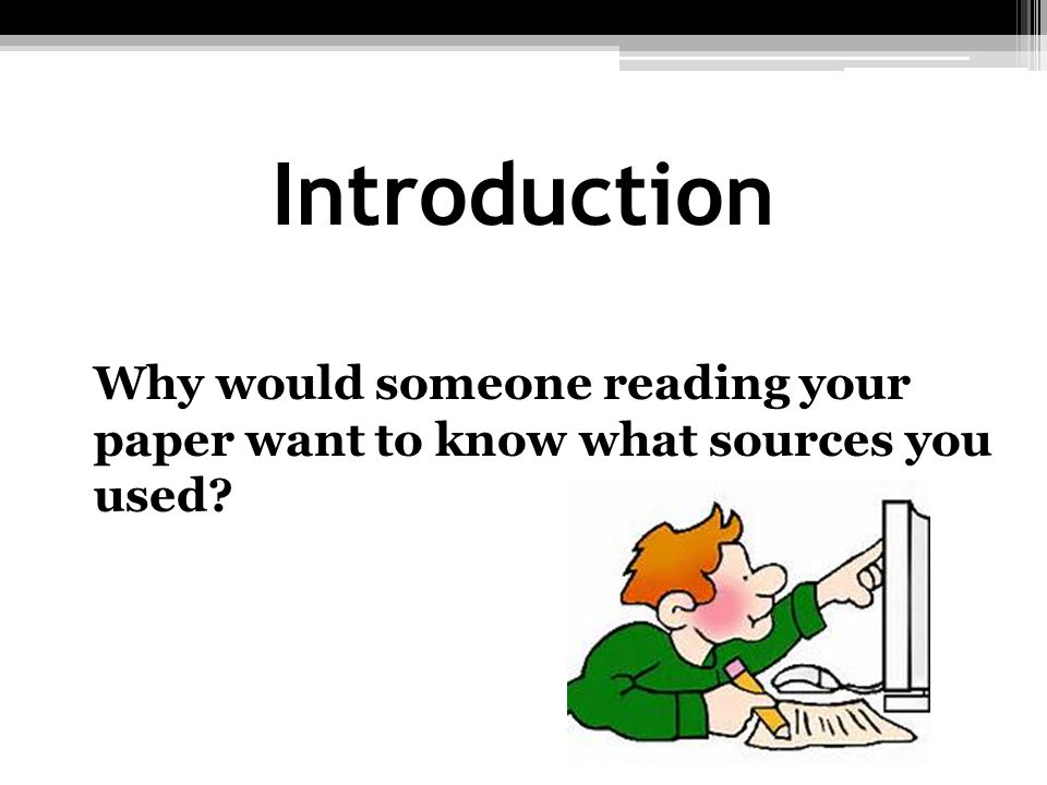 Introduction Why would someone reading your paper want to know what sources you used