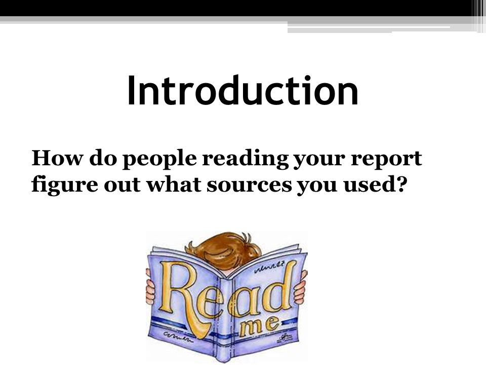 Introduction How do people reading your report figure out what sources you used People can look at the sources listed in the report's.