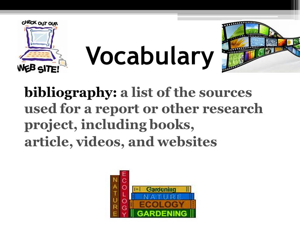 Vocabulary bibliography: a list of the sources used for a report or other research project, including books, article, videos, and websites