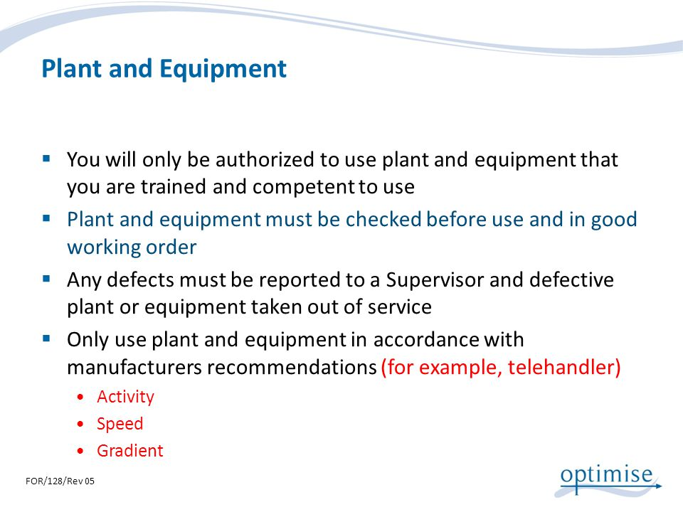 Plant and Equipment You will only be authorized to use plant and equipment that you are trained and competent to use.