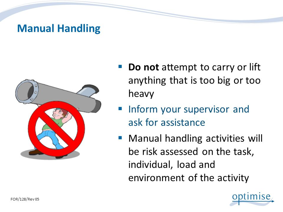 Manual Handling Do not attempt to carry or lift anything that is too big or too heavy. Inform your supervisor and ask for assistance.