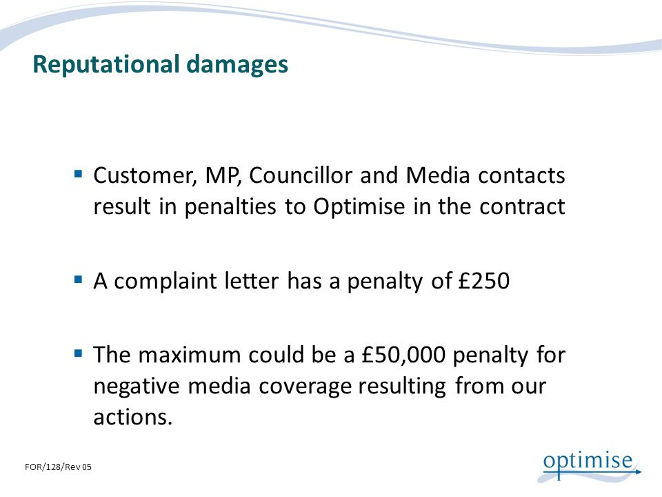 Reputational damages Customer, MP, Councillor and Media contacts result in penalties to Optimise in the contract.