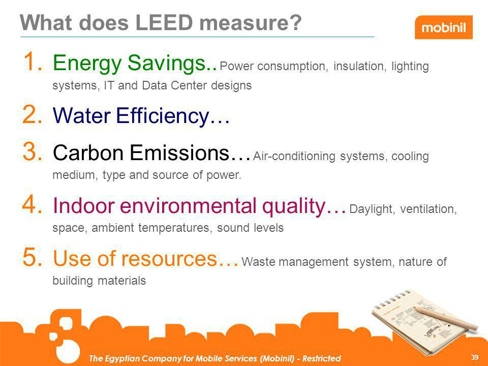 What does LEED measure Energy Savings.. Power consumption, insulation, lighting systems, IT and Data Center designs.