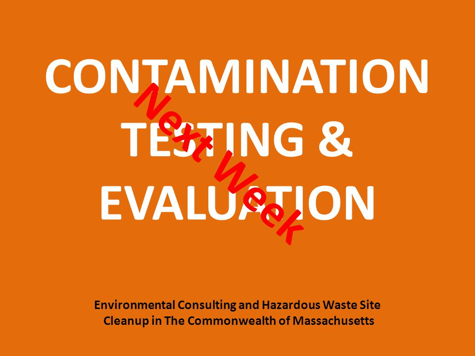Next Week CONTAMINATION TESTING & EVALUATION Environmental Consulting and Hazardous Waste Site Cleanup in The Commonwealth of Massachusetts.