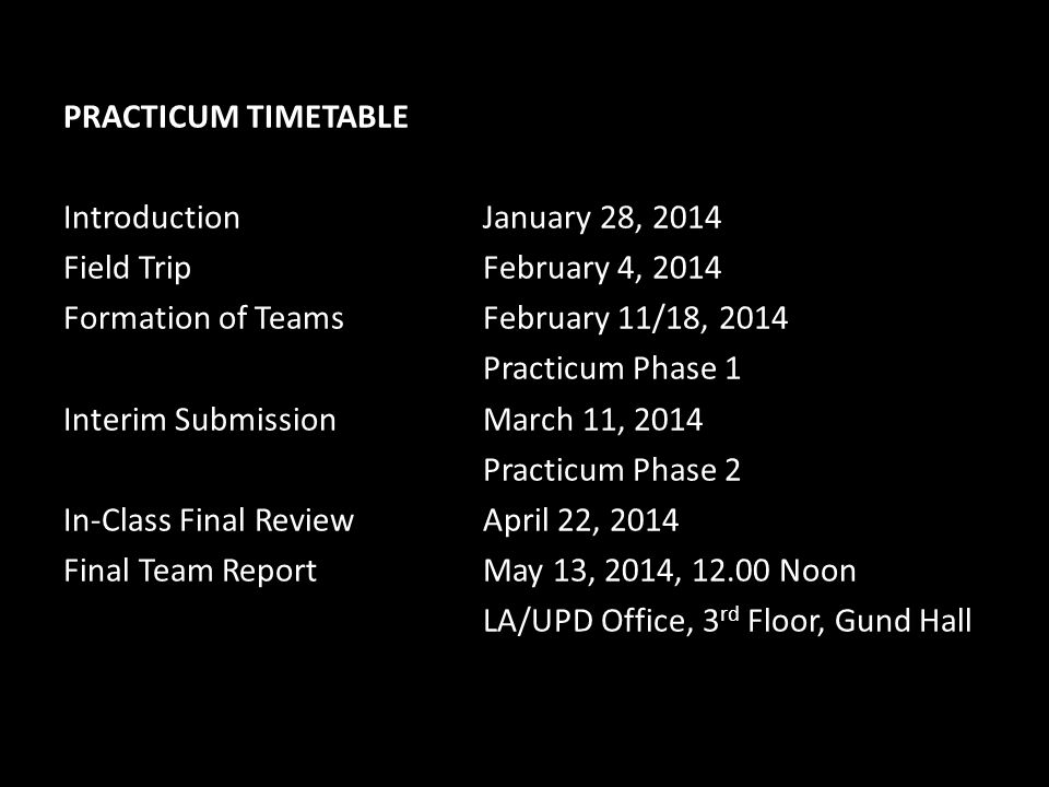 PRACTICUM TIMETABLE Introduction January 28, 2014 Field Trip February 4, 2014 Formation of Teams February 11/18, 2014 Practicum Phase 1 Interim Submission March 11, 2014 Practicum Phase 2 In-Class Final Review April 22, 2014 Final Team Report May 13, 2014, 12.00 Noon LA/UPD Office, 3rd Floor, Gund Hall