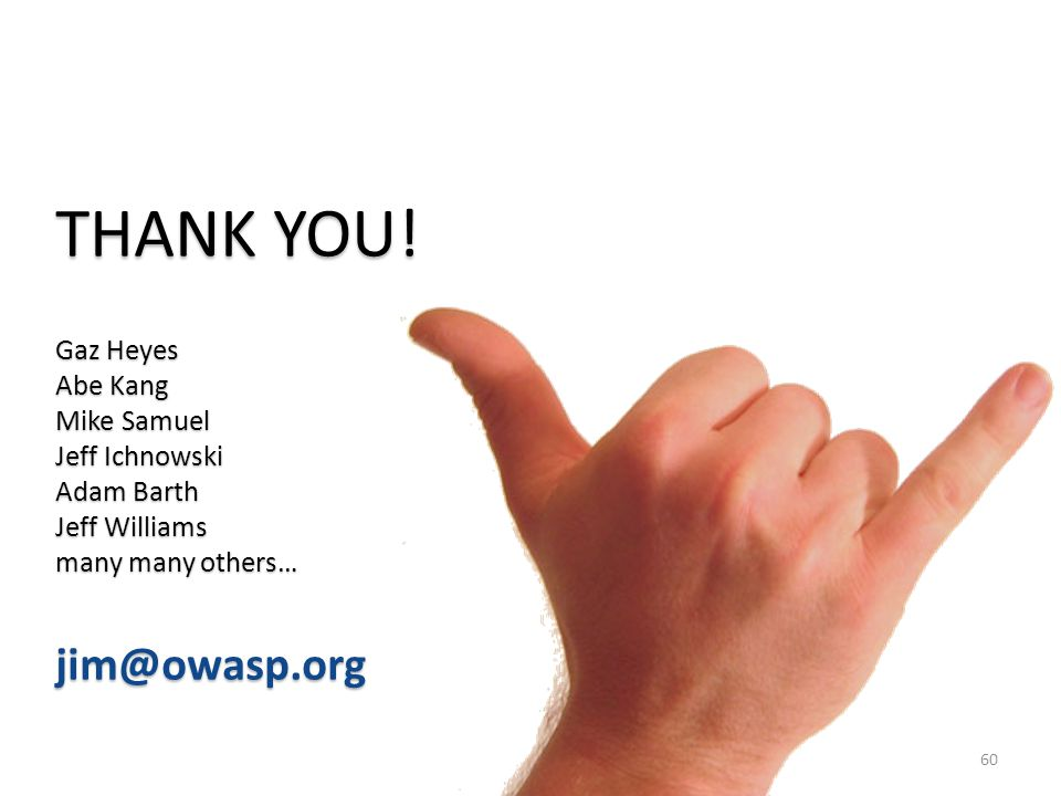 THANK YOU! jim@owasp.org Gaz Heyes Abe Kang Mike Samuel Jeff Ichnowski