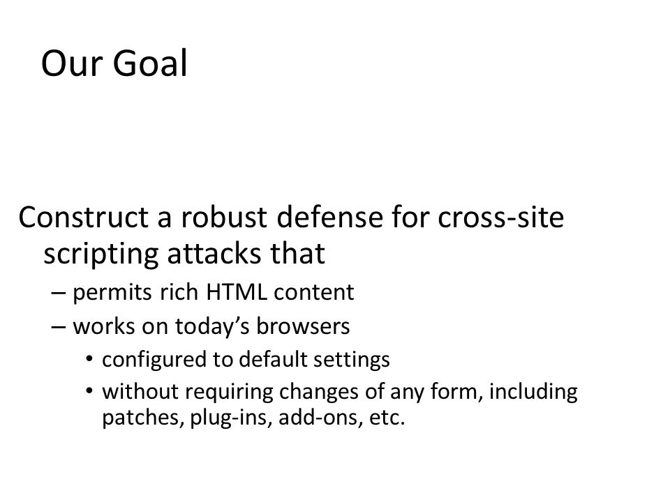 Our Goal Construct a robust defense for cross-site scripting attacks that. permits rich HTML content.