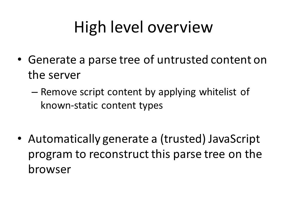 High level overview Generate a parse tree of untrusted content on the server.