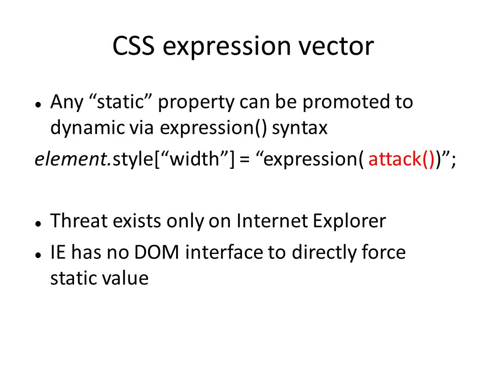 CSS expression vector Any static property can be promoted to dynamic via expression() syntax. element.style[ width ] = expression( attack()) ;