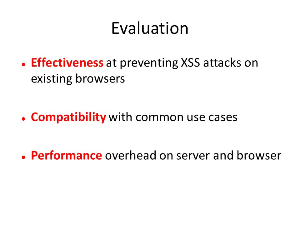 Evaluation Effectiveness at preventing XSS attacks on existing browsers. Compatibility with common use cases.