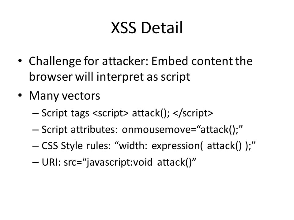 XSS Detail Challenge for attacker: Embed content the browser will interpret as script. Many vectors.