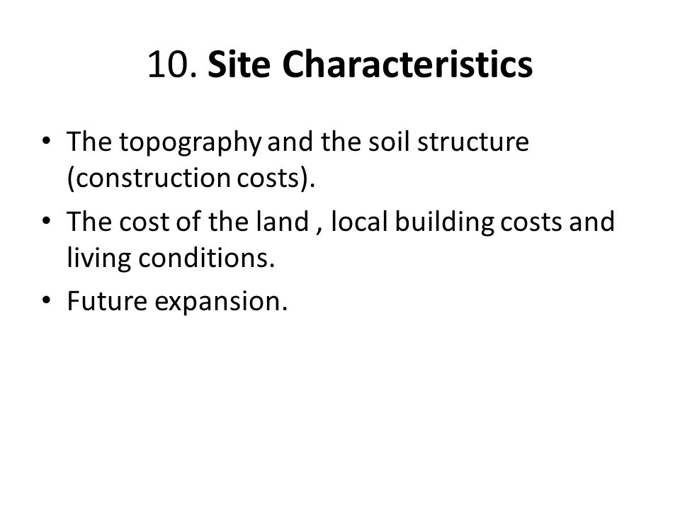 10. Site Characteristics The topography and the soil structure (construction costs).