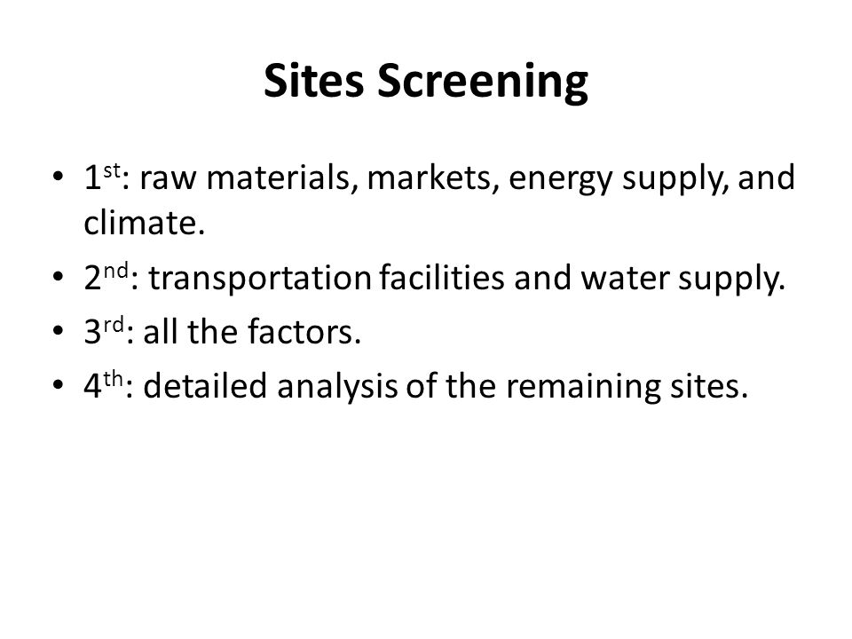 Sites Screening 1st: raw materials, markets, energy supply, and climate. 2nd: transportation facilities and water supply.