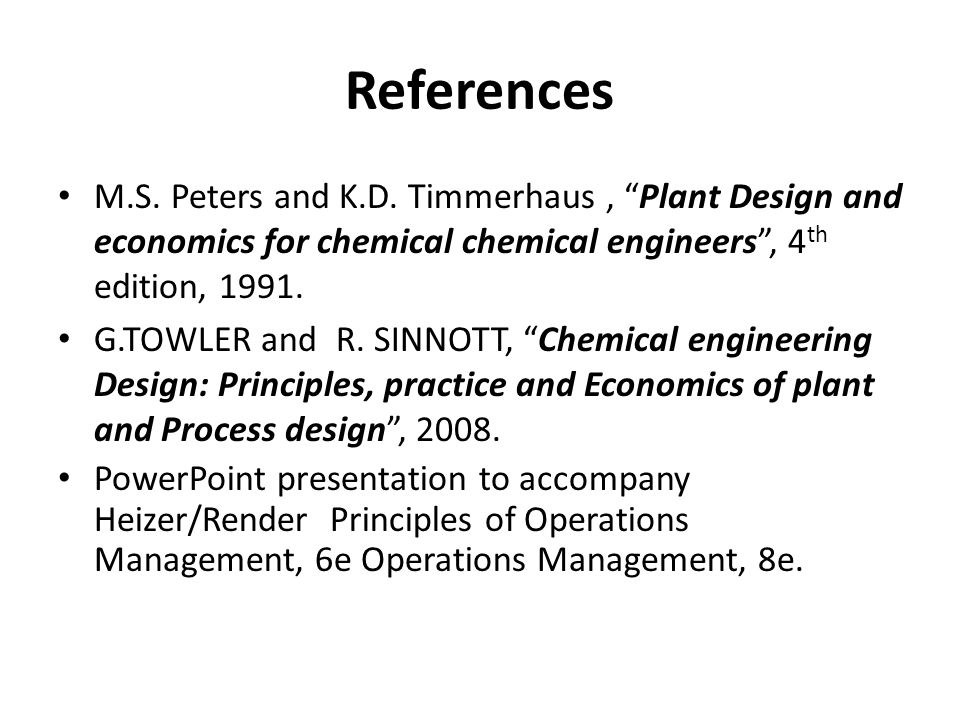 References M.S. Peters and K.D. Timmerhaus , Plant Design and economics for chemical chemical engineers , 4th edition, 1991.
