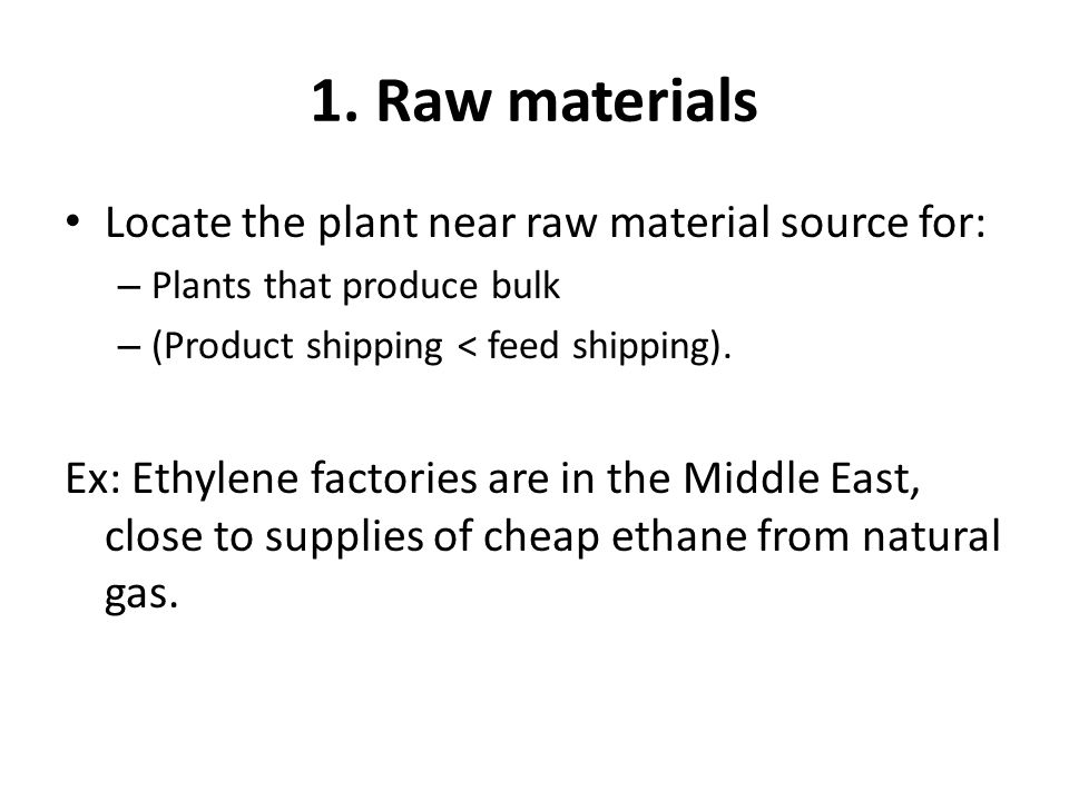 1. Raw materials Locate the plant near raw material source for: