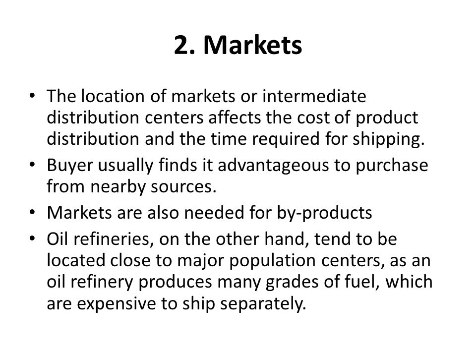 2. Markets The location of markets or intermediate distribution centers affects the cost of product distribution and the time required for shipping.
