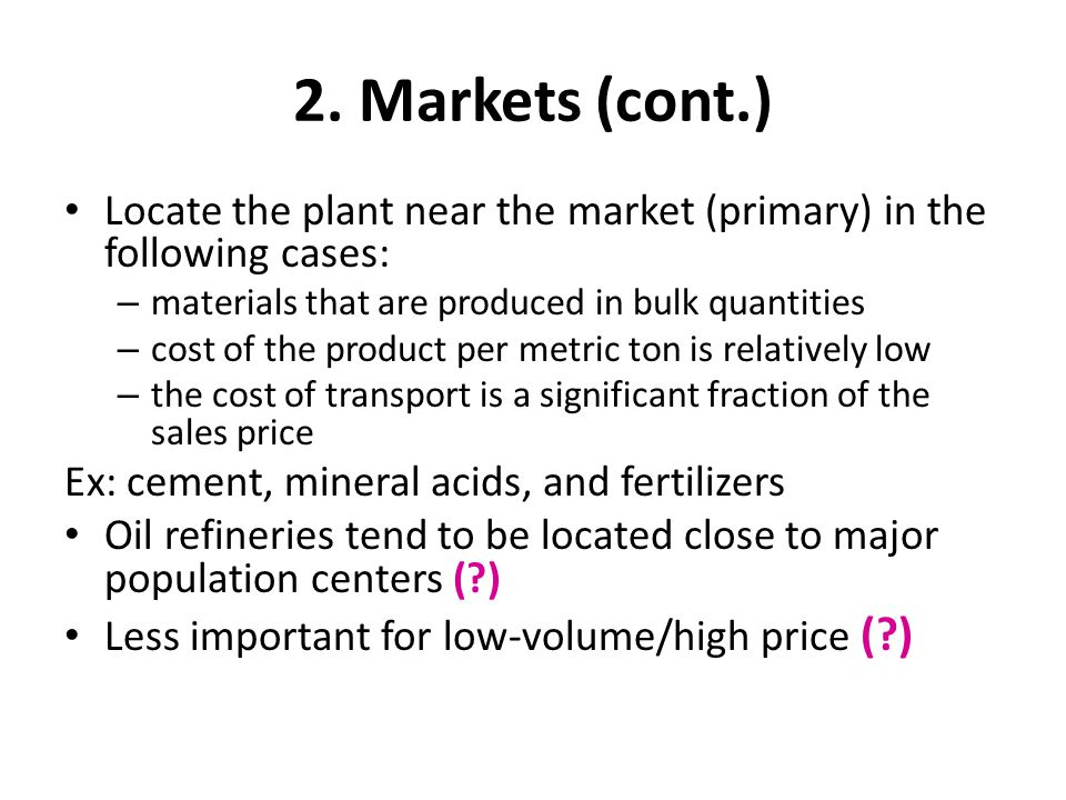 2. Markets (cont.) Locate the plant near the market (primary) in the following cases: materials that are produced in bulk quantities.