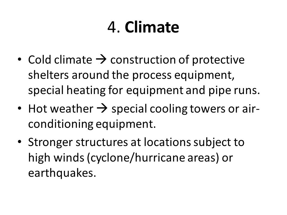 4. Climate Cold climate  construction of protective shelters around the process equipment, special heating for equipment and pipe runs.