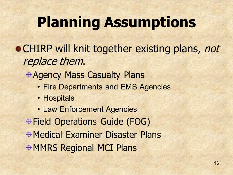 Planning Assumptions CHIRP will knit together existing plans, not replace them. Agency Mass Casualty Plans.