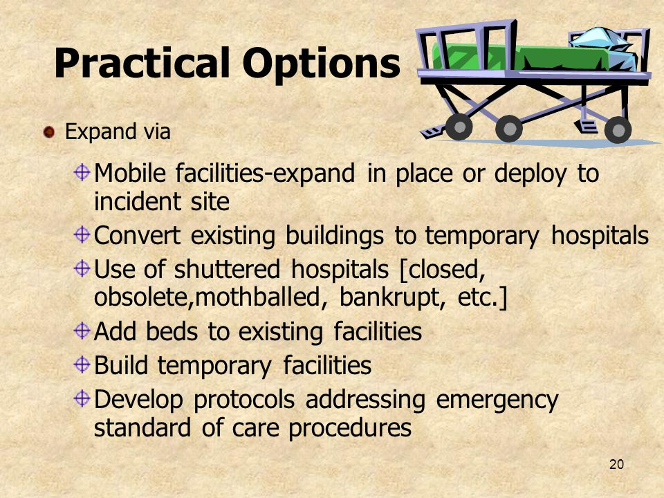 Practical Options Expand via. Mobile facilities-expand in place or deploy to incident site. Convert existing buildings to temporary hospitals.