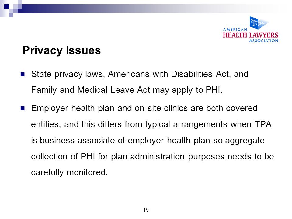 Privacy Issues State privacy laws, Americans with Disabilities Act, and Family and Medical Leave Act may apply to PHI.