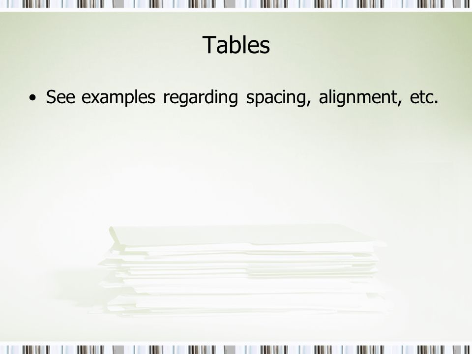 Tables See examples regarding spacing, alignment, etc.