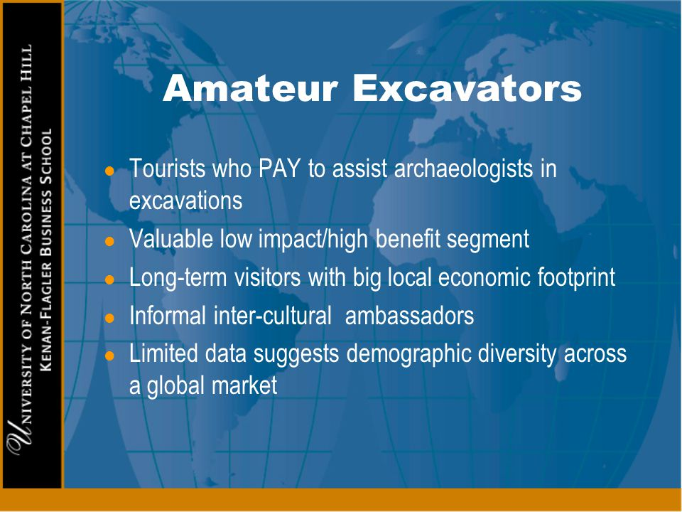 Amateur Excavators Tourists who PAY to assist archaeologists in excavations. Valuable low impact/high benefit segment.