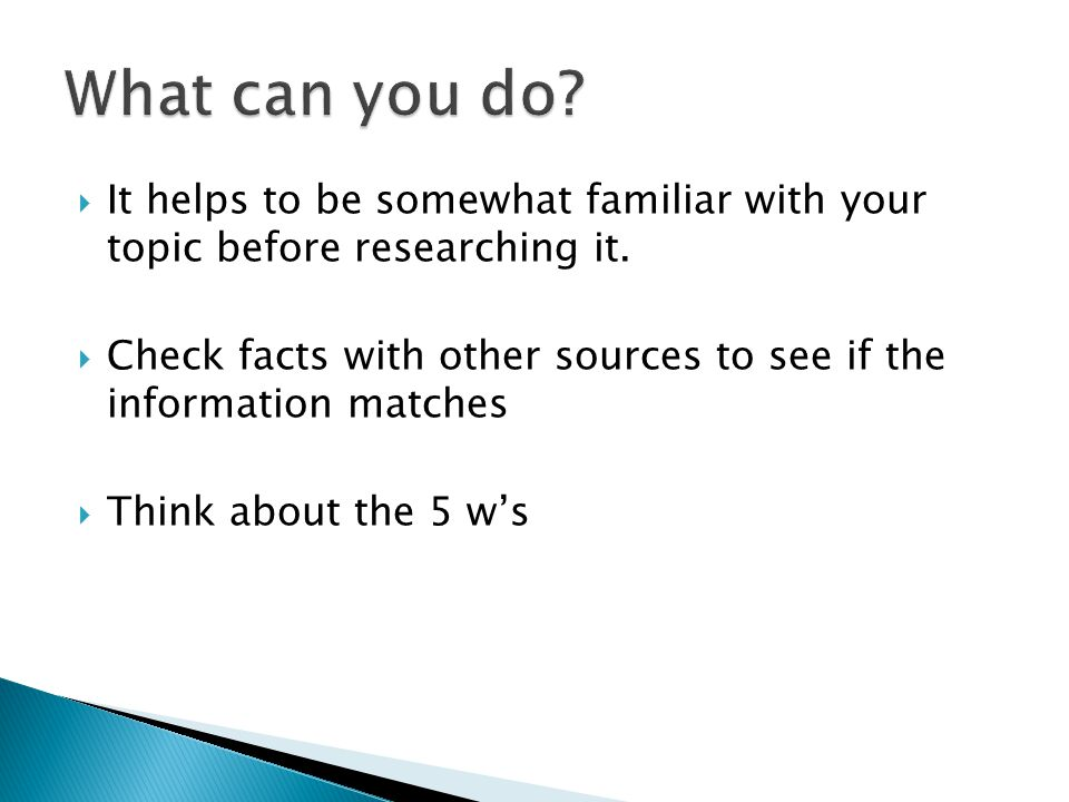 What can you do It helps to be somewhat familiar with your topic before researching it.