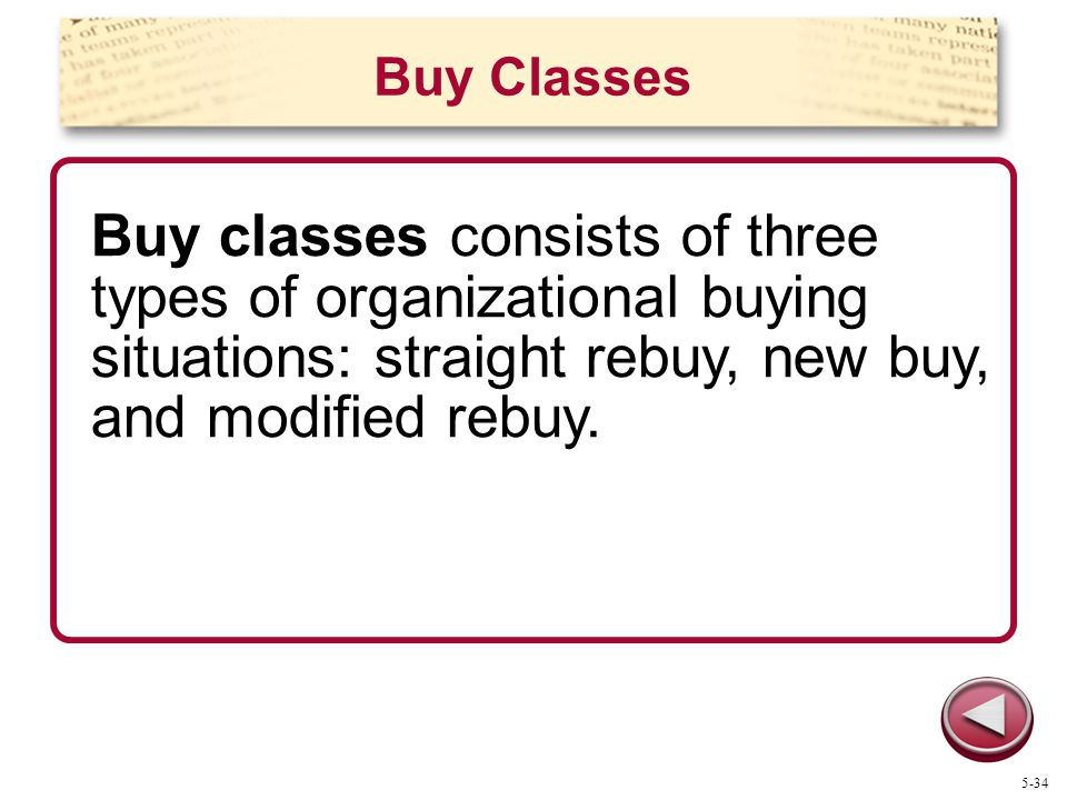 Buy Classes Buy classes consists of three types of organizational buying situations: straight rebuy, new buy, and modified rebuy.