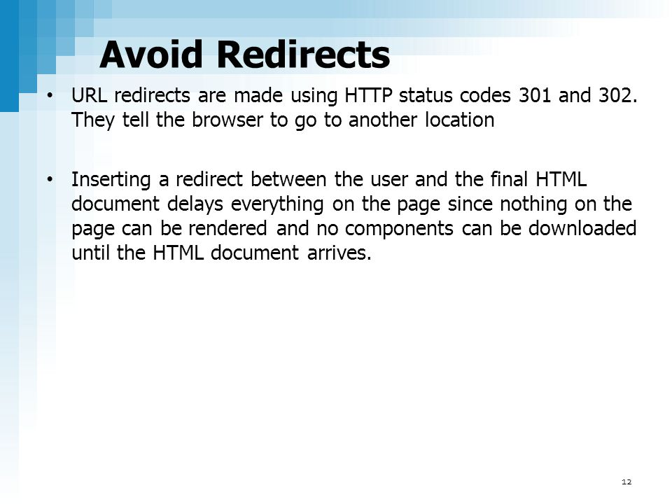 Avoid Redirects URL redirects are made using HTTP status codes 301 and 302. They tell the browser to go to another location.