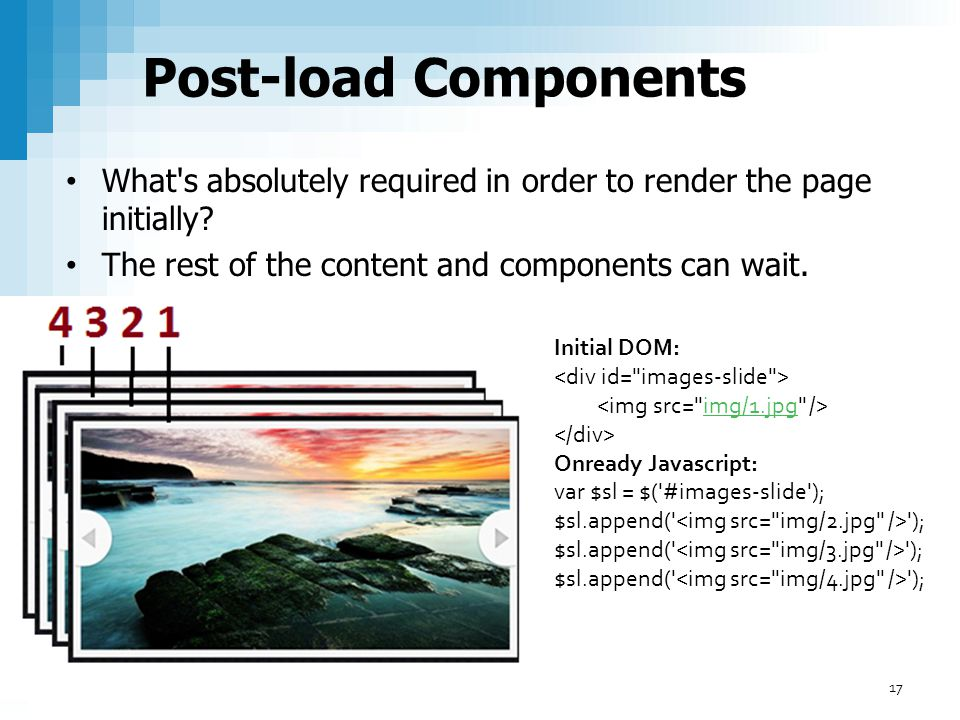 Post-load Components What s absolutely required in order to render the page initially The rest of the content and components can wait.