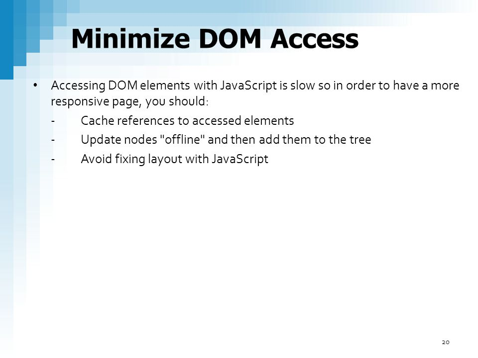 Minimize DOM Access Accessing DOM elements with JavaScript is slow so in order to have a more responsive page, you should: