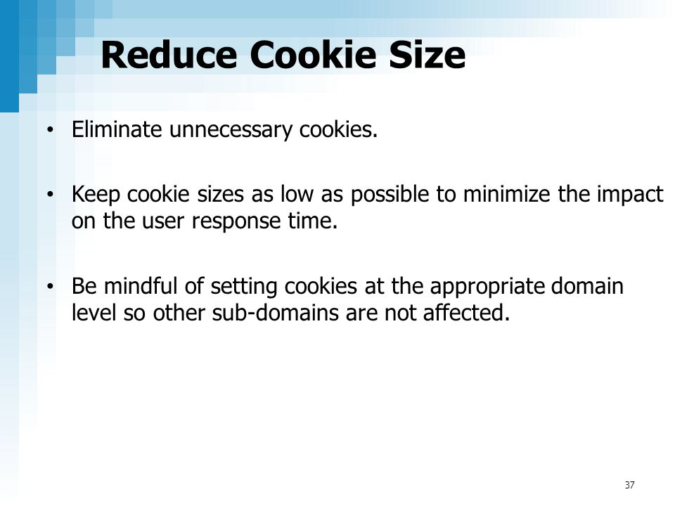 Reduce Cookie Size Eliminate unnecessary cookies.