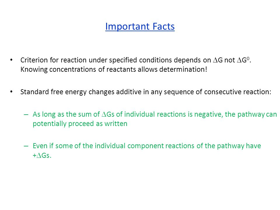 Important Facts Criterion for reaction under specified conditions depends on DG not DG0. Knowing concentrations of reactants allows determination!