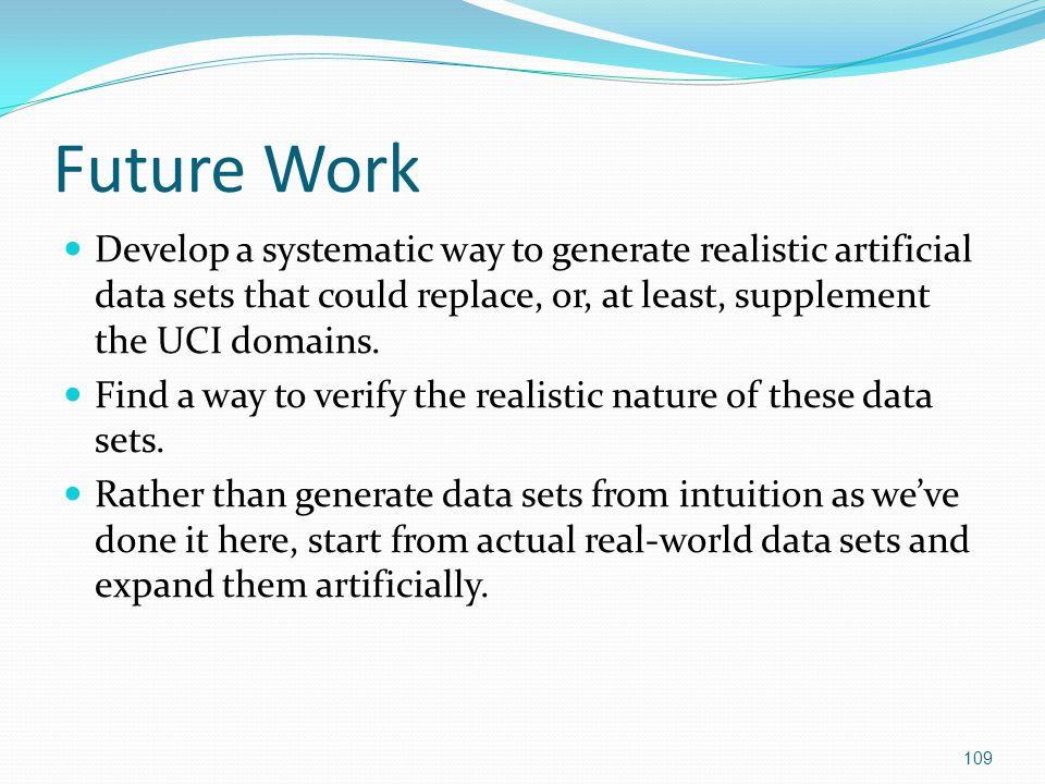 Future Work Develop a systematic way to generate realistic artificial data sets that could replace, or, at least, supplement the UCI domains.