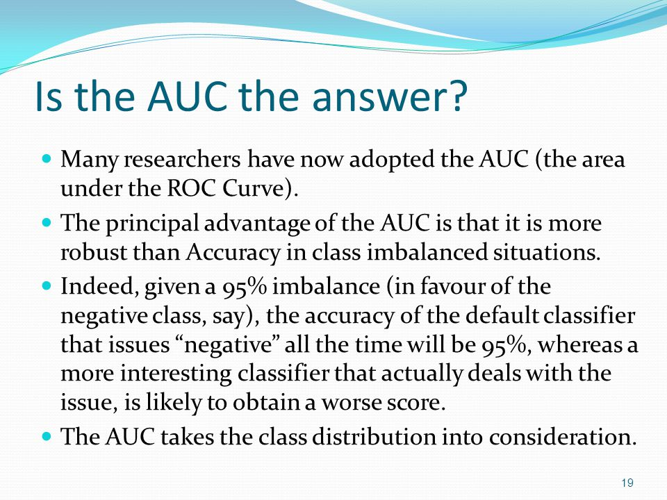 Is the AUC the answer Many researchers have now adopted the AUC (the area under the ROC Curve).