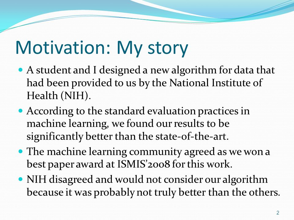 Motivation: My story A student and I designed a new algorithm for data that had been provided to us by the National Institute of Health (NIH).