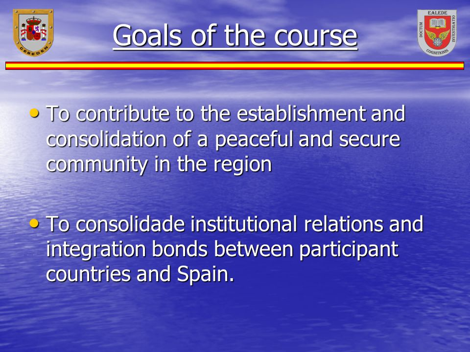 Goals of the course To contribute to the establishment and consolidation of a peaceful and secure community in the region.