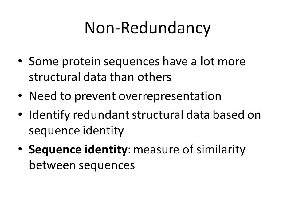 Non-Redundancy Some protein sequences have a lot more structural data than others. Need to prevent overrepresentation.