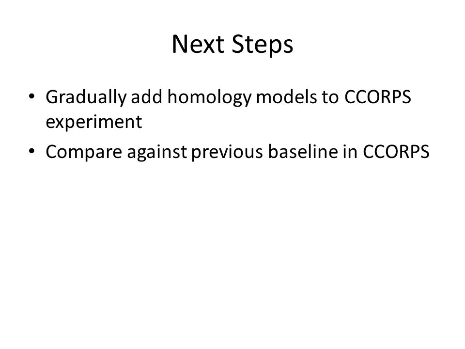 Next Steps Gradually add homology models to CCORPS experiment