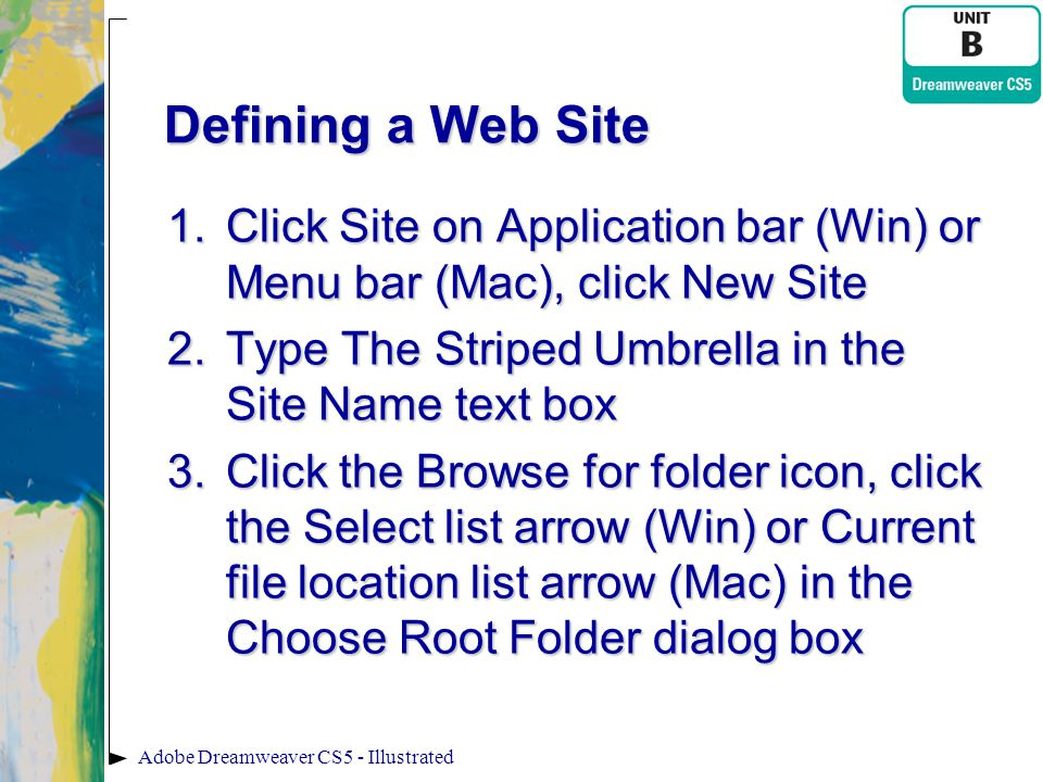 Defining a Web Site Click Site on Application bar (Win) or Menu bar (Mac), click New Site. Type The Striped Umbrella in the Site Name text box.