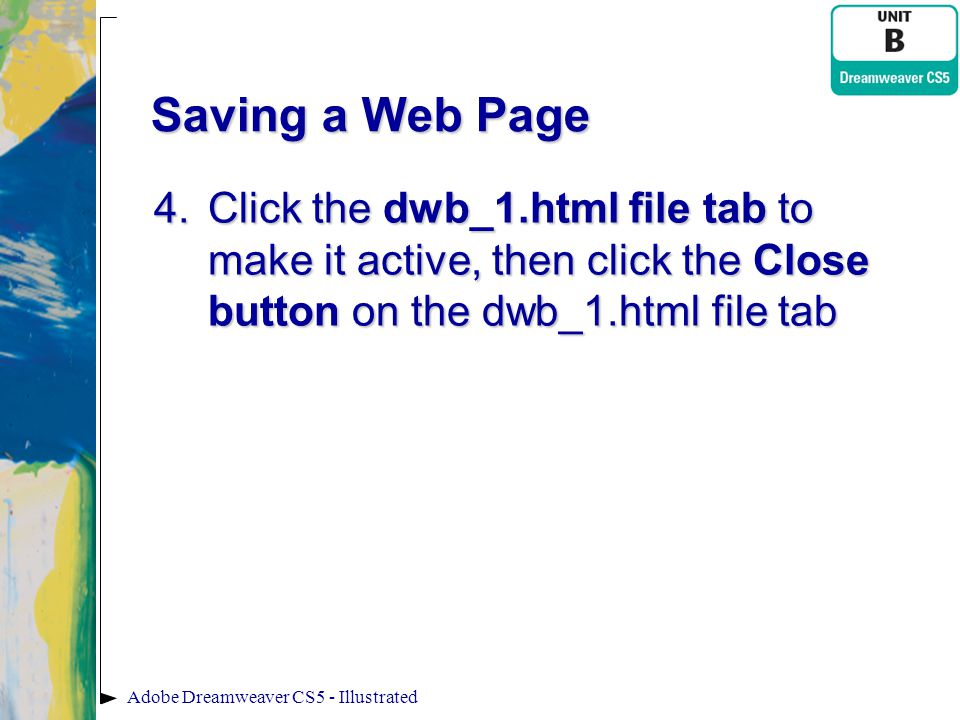 Saving a Web Page Click the dwb_1.html file tab to make it active, then click the Close button on the dwb_1.html file tab.
