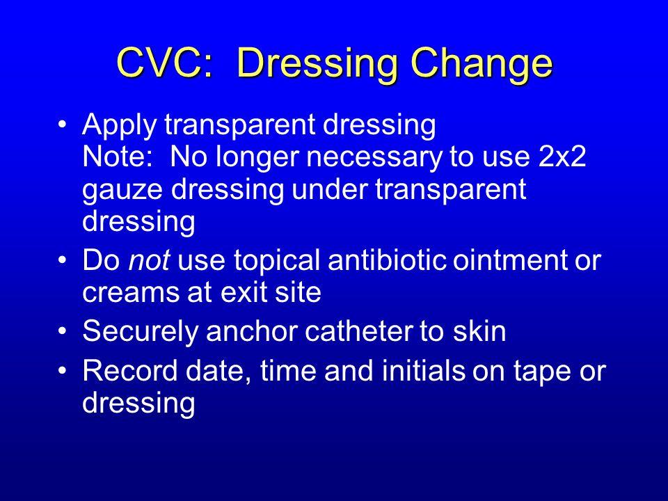 CVC: Dressing Change Apply transparent dressing Note: No longer necessary to use 2x2 gauze dressing under transparent dressing.