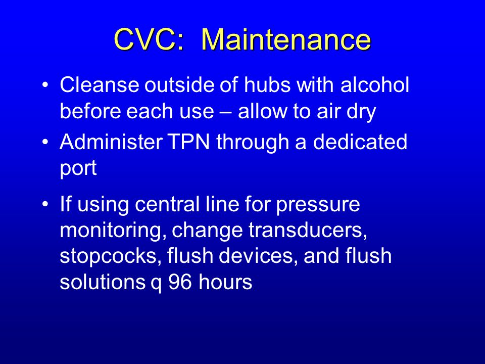CVC: Maintenance Cleanse outside of hubs with alcohol before each use – allow to air dry. Administer TPN through a dedicated port.