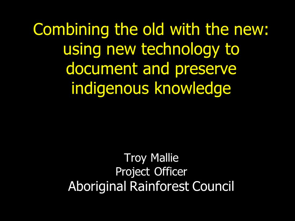 Combining the old with the new: using new technology to document and preserve indigenous knowledge Troy Mallie Project Officer Aboriginal Rainforest Council