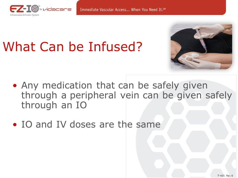 What Can be Infused Any medication that can be safely given through a peripheral vein can be given safely through an IO.